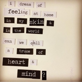 """""""I dream of feeling at home in my skin & in the world. Can we call a truce of heart & mind?"""""""